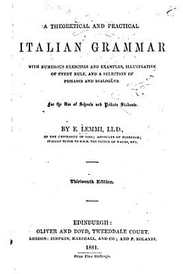 A Theoretical and Practical Italian Grammar with Numerous Exercises and Examples  Illustrative of Every Rule  and a Selection of Phrases and Dialogues PDF