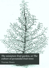 The miniature fruit garden, or The culture of pyramidal fruit trees; with instructions for root pruning. &c
