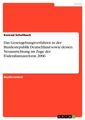 Das Gesetzgebungsverfahren in der Bundesrepublik Deutschland sowie dessen Neuausrichtung im Zuge der Föderalismusreform 2006