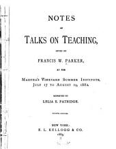 Notes of Talks on Teaching: Given by Francis W. Parker, at the Martha's Vineyard Summer Institute, July 17 to August 19, 1882