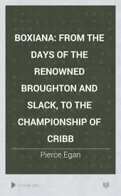 Boxiana: From the days of the renowned Broughton and Slack, to the championship of Cribb
