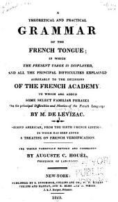 A Theoretical and Pratical Grammar of the French Tongue: In which the Present Usage is Displayed, and All the Principal Difficulties Explained Agreeably to the Decisions of the French Academy ; to which are Added Some Select Familiar Phrases on the Principal Difficulties of the French Language