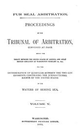 Fur Seal Arbitration: Proceedings of the Tribunal of Arbitration, Convened at Paris, Under the Treaty Between the United States ... and Great Britain, Concluded at Washington, February 29, 1892, for the Determination of Questions Between the Two Governments Concerning the Jurisdictional Rights of the United States in the Waters of Bering Sea, Volume 5