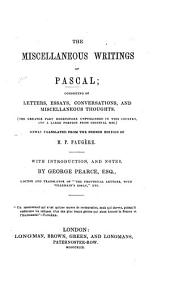 The Miscellaneous Writings of Pascal; Consisting of Letters, Essays, Conversations and Miscellaneous Thoughts (the Greater Part Heretofore Unpublished in this Country, and a Large Portion from Original MSS.) Newly Translated from the French Edition of P. Faugère. With Introduction and Notes by G. Pearce