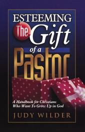Esteeming the Gift of a Pastor: A Handbook for Christians Who Want to Grow Up in God