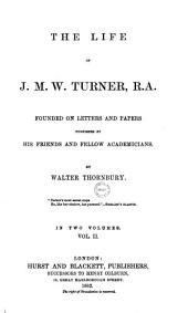 The Life of J.M.W. Turner,: ... Founded on Letters and Papers Furnished by His Friends and Fellow Academicians. By Walter Thornbury. In Two Volumes, Volume 2