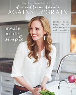Danielle Walker s Against All Grain  Meals Made Simple Book