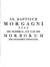 Jo. Baptistae Morgagni P. P. P. P. De sedibus, et causis morborum per anatomen indagatis, libri quinque: dissectiones, et animadversiones, nunc primum editas, complectuntur propemodum innumeras, medicis, chirurgis, anatomicis profuturas : multiplex praefixus est index rerum, & nominum accuratissimus, Volumes 1-2