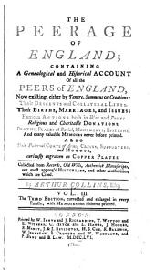 Peerage of England: Containing a Genealogical and Historical Account of All the Peers of England, Now Existing... Their Descents and Collateral Lines: Their Births, Marriages, and Issues... Deaths, Places of Burial, Monuments, Epitaphs... Also Their Paternal Coats of Arms, Crests, Supporters and Mottos, Volume 3