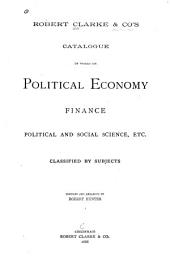 Robert Clarke & Co's Catalogue of Works on Political Economy, Finance, Political and Social Science, Etc., Classified by Subjects