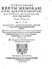 Memorabilia Mundi: In Qvibvs Praeter Inclytos Terrarvm Sitvs Et Insignes Maris tractus; hominum quoq[ue] & aliorum animalium, nec non & arborum ac lapidum exoticorum naturae ... exprimuntur. C. Ivlii Solini Rervm Memorabilivm, Qvae Svb Elementari Hac Regione Passim Extant, Nec ita in vulgus nota sunt; Pars ... : Asia. 3