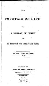 The Fountain of Life Opened, Or, A Display of Christ in His Essential and Mediatorial Glory: Containing 42 Sermons on Various Texts ...