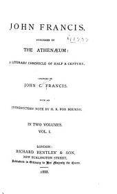 John Francis, Publisher of the Athenæum: A Literary Chronicle of Half a Century, Volume 1