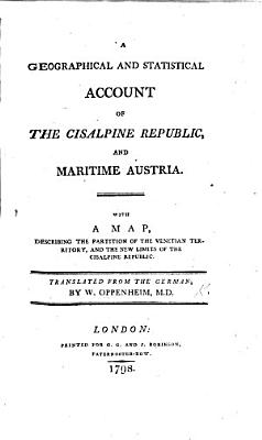 A Geographical and Statistical Account of the Cisalpine Republic  and Maritime Austria