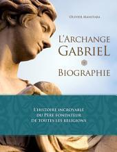 L'Archange Gabriel, biographie: L'histoire incroyable du Père fondateur de toutes les religions