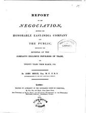 Report on the Negociation, Between the Honorable East-India Company and the Public: Respecting the Renewal of the Company's Exclusive Privileges of Trade, for Twenty Years from March, 1794