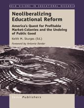 Neoliberalizing Educational Reform: America's Quest for Profitable Market-Colonies and the Undoing of Public Good
