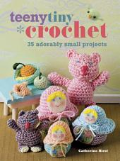 Teeny Tiny Crochet: 35 adorably small projects