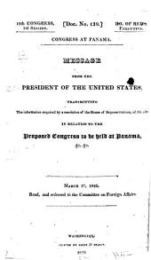 Message from the President of the United States, Transmitting the Information Required by a Resolution of the House of Representatives ...: In Relation to the Proposed Congress to be Held at Panama, &c. March 17, 1826 ...