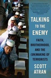 Talking to the Enemy: Faith, Brotherhood, and the (Un)Making of Terrorists