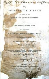 The Outline of a Plan for Bringing the Scotch and English Currency to the Same Standard Bullion Value, and Producing a Sterling Country Bank Note of Exchangeable Value, Convertible in Every Place to Gold Coin ...: Volume 24
