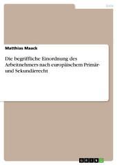 Die begriffliche Einordnung des Arbeitnehmers nach europäischem Primär- und Sekundärrecht