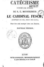 Catéchisme imprimé par l'ordre de S.E. Mgr le Cardinal Fesch, archevêque de Lyon,...: pour être seul enseigné dans son Diocèse