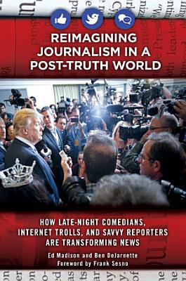 Reimagining Journalism in a Post Truth World  How Late Night Comedians  Internet Trolls  and Savvy Reporters Are Transforming News PDF