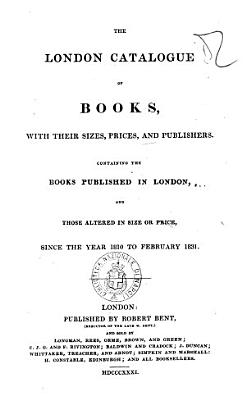 The London Catalogue of Books  with Their Sizes  Prices  and Publishers Containing the Books Published in London  and Those Altered in Size Or Price  Since the Year 1810 to February 1831 PDF