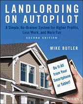 Landlording on AutoPilot: A Simple, No-Brainer System for Higher Profits, Less Work and More Fun (Do It All from Your Smartphone or Tablet!), Edition 2