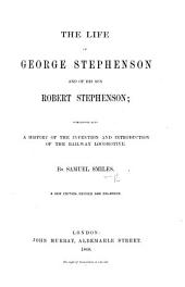 The Life of George Stephenson and of His Son Robert Stephenson ... A New Edition, Revised and Enlarged