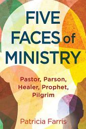 Five Faces of Ministry: Pastor, Parson, Healer, Prophet, Pilgrim