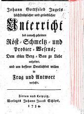 J. G. Jugel's ... Unterricht des ... Röst-Schmeltz- und Probier-Wesens ... in Frag und Antwort verfasset