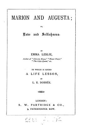 Marion and Augusta  or  Love and selfishness  To which is added A life lesson  by L E  Dobr  e PDF