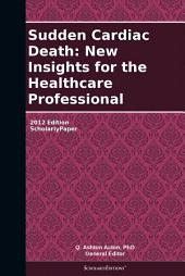 Sudden Cardiac Death: New Insights for the Healthcare Professional: 2012 Edition: ScholarlyPaper
