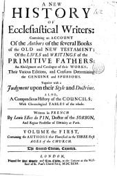 A New History of Ecclesiastical Writers:: Containing an Account of the Authors of the Several Books of the Old and New Testament; of the Lives and Writings of the Primitive Fathers; an Abridgment and Catalogue of Their Works; Their Various Editions, and Censures Determining the Genuine and Spurious. Together with a Judgment Upon Their Style and Doctrine. Also, a Compendious History of the Councils; with Chronological Tables of the Whole, Volumes 1-2