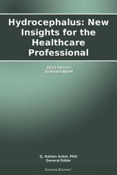 Hydrocephalus: New Insights for the Healthcare Professional: 2013 Edition: ScholarlyBrief