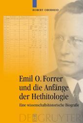 Emil O. Forrer und die Anfänge der Hethitologie: Eine wissenschaftshistorische Biografie