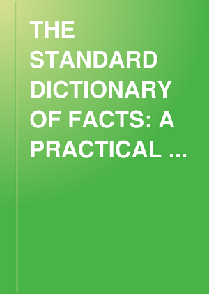 THE STANDARD DICTIONARY OF FACTS: A PRACTICAL HANDBOOK OF READY REFERENCE BASED UPON EVERYDAY NEEDS