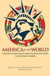 America in the World: A History in Documents from the War with Spain to the War on Terror: A History in Documents from the War with Spain to the War on Terror