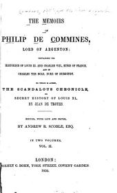 The Memoirs of Philippe de Commynes, Lord of Argenton: Containing the Histories of Louis XI and Charles VIII, Kings of France, and of Charles the Bold, Duke of Burgundy. To which is Added, The Scandalous Chronicle; Or, Secret History of Louis XI, Volume 2