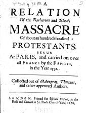 A Relation of the Barbarous and Bloody Massacre of about an Hundred Thousand Protestants Begun at Paris, and Carried on Over All France by the Papists in the Jear 1572