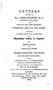 Letters Between the Rev. James Granger ... and Many of the Most Eminent Literary Men of His Time: Composing a Copious History and Illustration of His Biographical History of England. With Miscellanies, and Notes of Tours in France, Holland, and Spain, by the Same Gentleman