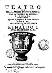 Teatro del Sig. Marchese Scipione Maffei: cioè la tragedia la comedia e il drama non più stampato. Aggiunta la spiegazione d'alcune antichità pertinenti al teatro