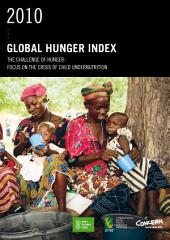 2010 Global Hunger Index: The Challenge of Hunger : Focus on the Crisis of Child Undernutrition