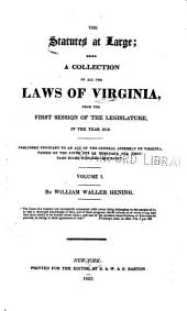The statutes at large: being a collection of all the laws of Virginia, from the first session of the Legislature in the year 1619 : published pursuant to an act of the General Assembly of Virginia, passed on the fifth day of February one thousand eight hundred and eight, Volume 1