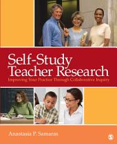 Self-Study Teacher Research: Improving Your Practice Through Collaborative Inquiry