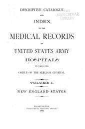 Descriptive Catalogue and Index to the Medical Records of United States Army Hospitals: On File in the Office of the Surgeon General. Volume 1. New England States