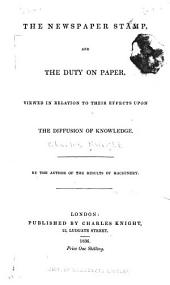 The Newspaper Stamp, and the Duty on Paper: Viewed in Relation to Their Effects Upon the Diffusion of Knowledge