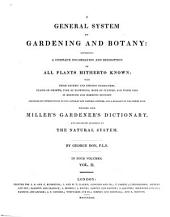 A General System of Gardening and Botany: Containing a Complete Enumeration and Description of All Plants Hitherto Known with Their Generic and Specific Characters, Places of Growth, Time of Flowering, Mode of Culture and Their Uses in Medicine and Domestic Economy : Preceded by Introductions to the Linnaean and Natural Systems and a Glossary of the Terms Used ; Founded Upon Miller's Gardener's Dictionary and Arranged According to the Natural System ; in Four Volumes, Volume 2